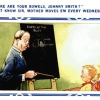"""Where are your bowels, Johnny Smith?""  ""Don't know Sir, mother moves em every Wednesday!"""